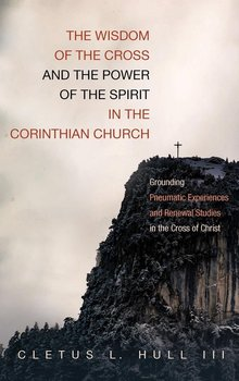 The Wisdom of the Cross and the Power of the Spirit in the Corinthian Church - Hull Cletus L. III