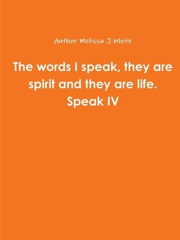 The words I speak, they are spirit and they are life. Speak IV-White Author Melissa