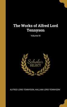 The Works of Alfred Lord Tennyson; Volume III-Tennyson Alfred Lord