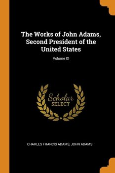 The Works of John Adams, Second President of the United States; Volume IX - Adams Charles Francis