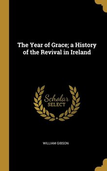 The Year of Grace; a History of the Revival in Ireland - Gibson William