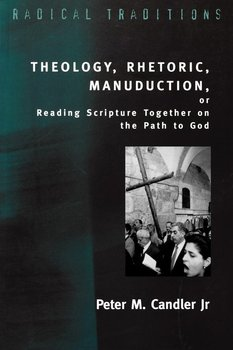 Theology, Rhetoric, Manuduction, or Reading Scripture Together on the Path of God-Candler Peter M. Jr.