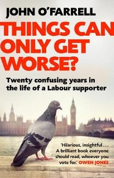Things Can Only Get Worse?: Twenty confusing years in the life of a Labour supporter-O'Farrell John