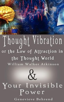 Thought Vibration or the Law of Attraction in the Thought World & Your Invisible Power (2 Books in 1)-Atkinson William Walker