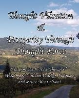 """Thought Vibration & Prosperity Through Thought Force - The Collected """"New Thought"""" Wisdom of William Walker Atkinson and Bruce MacLelland-Atkinson William Walker, Maclelland Bruce"""