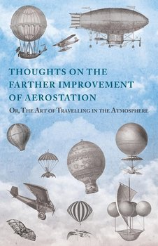 Thoughts on the Farther Improvement of Aerostation; Or, The Art of Travelling in the Atmosphere - Anon
