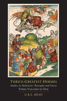 Thrice-Greatest Hermes; Studies in Hellenistic Theosophy and Gnosis [Three Volumes in One] - Mead G. R. S.