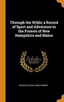 Through the Wilds; a Record of Sport and Adventure in the Forests of New Hampshire and Maine-Farrar Charles Alden John
