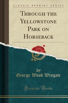 Through the Yellowstone Park on Horseback (Classic Reprint)-Wingate George Wood