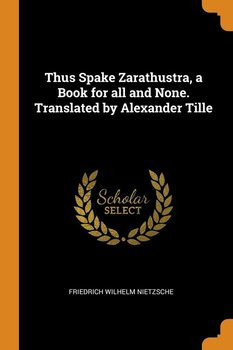Thus Spake Zarathustra, a Book for all and None. Translated by Alexander Tille-Nietzsche Friedrich Wilhelm