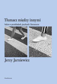 Tłumacz między innymi. Szkice o przekładach, językach i literaturze-Jarniewicz Jerzy