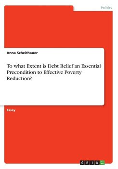 To what Extent is Debt Relief an Essential Precondition to Effective Poverty Reduction? - Scheithauer Anna
