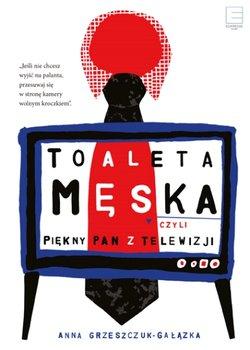 Toaleta męska, czyli piękny pan z telewizji-Grzeszczuk-Gałązka Anna