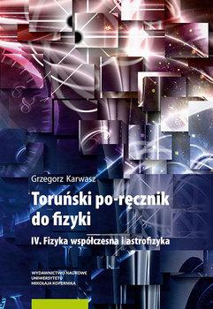 Toruński po-ręcznik do fizyki. IV. Fizyka współczesna i astrofizyka. Tom 4-Karwasz Grzegorz