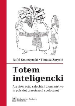 Totem inteligencki. Arystokracja, szlachta i ziemiaństwo w polskiej przestrzeni społecznej-Smoczyński Rafał, Zarycki Tomasz