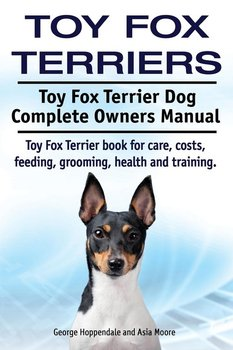 Toy Fox Terriers. Toy Fox Terrier Dog Complete Owners Manual. Toy Fox Terrier book for care, costs, feeding, grooming, health and training.-Hoppendale George