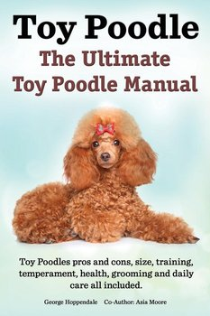 Toy Poodles. the Ultimate Toy Poodle Manual. Toy Poodles Pros and Cons, Size, Training, Temperament, Health, Grooming, Daily Care All Included.-Hoppendale George