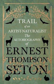 Trail of an Artist-Naturalist - The Autobiography of Ernest Thompson Seton-Seton Ernest Thompson
