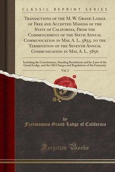 Transactions of the M. W. Grand Lodge of Free and Accepted Masons of the State of California, From the Commencement of the Sixth Annual Communication in May, A. L. 5855, to the Termination of the Seventh Annual Communication in May, A. L. 5856, Vol. 2-California Freemasons Grand Lodge Of
