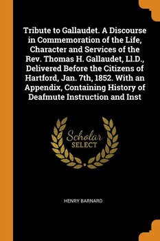 Tribute to Gallaudet. A Discourse in Commemoration of the Life, Character and Services of the Rev. Thomas H. Gallaudet, Ll.D., Delivered Before the Citizens of Hartford, Jan. 7th, 1852. With an Appendix, Containing History of Deafmute Instruction and Inst-Barnard Henry