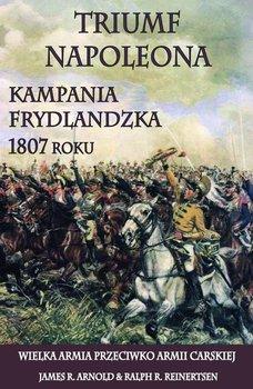 Triumf Napoleona. Kampania frydlandzka 1807 roku. Wielka Armia przeciwko Armii Carskiej-Arnold James R., Reinertsen Ralph R.