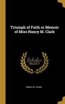 Triumph of Faith or Memoir of Miss Nancy M. Clark - Clark Nancy M.