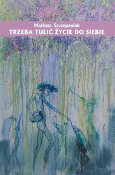 Trzeba tulić życie do siebie-Szczepaniak Mariusz
