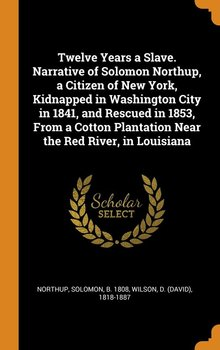 Twelve Years a Slave. Narrative of Solomon Northup, a Citizen of New York, Kidnapped in Washington City in 1841, and Rescued in 1853, From a Cotton Plantation Near the Red River, in Louisiana - Northup Solomon
