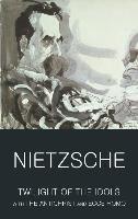 Twilight of the Idols with The Antichrist and Ecce Homo-Nietzsche Friedrich