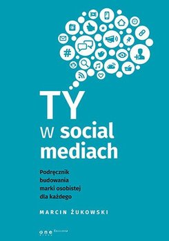 Ty w social mediach. Podręcznik budowania marki osobistej dla każdego-Żukowski Marcin