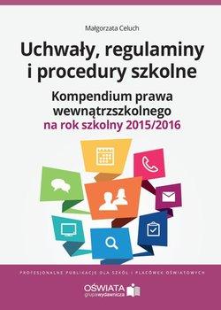 Uchwały, regulaminy i procedury szkolne. Kompendium prawa wewnątrzszkolnego na rok szkolny 2015/2016-Celuch Małgorzata