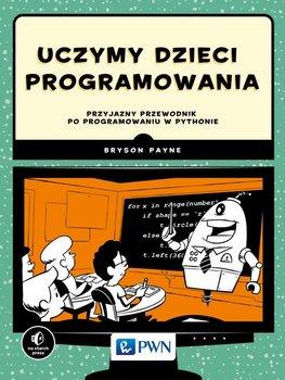 Uczymy dzieci programowania. Przyjazny przewodnik po programowaniu w Pythonie-Payne Bryson