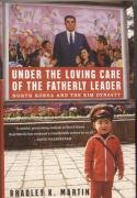 Under the Loving Care of the Fatherly Leader: North Korea and the Kim Dynasty - Martin Bradley K.