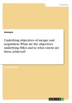 Underlying objectives of merger and acquisition. What are the objectives underlying M&A and to what extent are these achieved? - Anonym