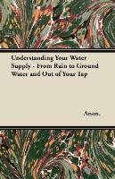 Understanding Your Water Supply - From Rain to Ground Water and Out of Your Tap - Anon.