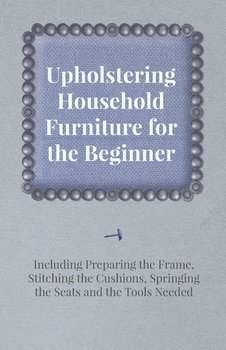 Upholstering Household Furniture for the Beginner - Including Preparing the Frame, Stitching the Cushions, Springing the Seats and the Tools Needed-Anon