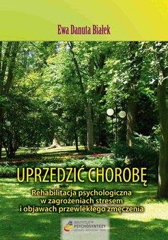 Uprzedzić chorobę. Rehabilitacja psychologiczna w zagrożeniach stresem i objawach przewlekłego zmęczenia-Białek Ewa D.