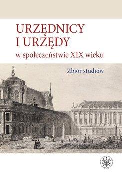 Urzędnicy i urzędy w społeczeństwie XIX wieku. Zbiór studiów-Opracowanie zbiorowe