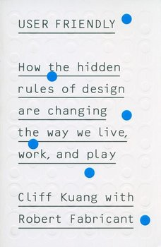 User Friendly. How the hidden rules of design are changing the way we live, work and play-Kuang Cliff, Fabricant Robert