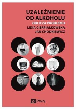 Uzależnienie od alkoholu. Oblicza problemu-Cierpiałkowska Lidia, Chodkiewicz Jan