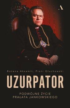Uzurpator. Podwójne życie prałata Jankowskiego-Głuchowski Piotr, Aksamit Bożena