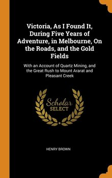 Victoria, As I Found It, During Five Years of Adventure, in Melbourne, On the Roads, and the Gold Fields - Brown Henry