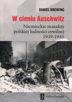 W cieniu Auschwitz. Niemieckie masakry polskiej ludności cywilnej 1939-1945-Brewing Daniel