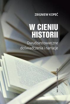 W cieniu historii. Dwudziestowieczne doświadczenia i narracje-Kopeć Zbigniew