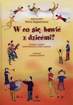 W co się bawić z dziećmi? Piosenki i zabawy wspomagające rozwój dziecka + CD-Bogdanowicz Marta