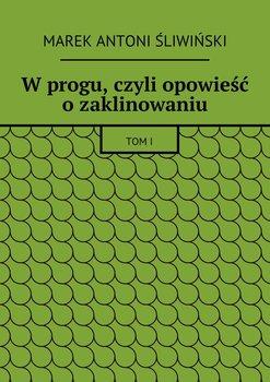 Wprogu, czyli opowieść ozaklinowaniu-Śliwiński Marek