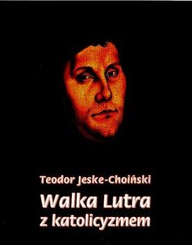 Walka Lutra z katolicyzmem-Jeske-Choiński Teodor