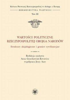 Wartości polityczne Rzeczypospolitej Obojga Narodów. Tom III-Axer Jerzy, Grześkowiak-Krwawicz Anna