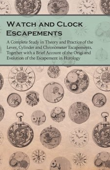 Watch and Clock Escapements - A Complete Study in Theory and Practice of the Lever, Cylinder and Chronometer Escapements, Together with a Brief Account of the Origi and Evolution of the Escapement in Horology - Anon.