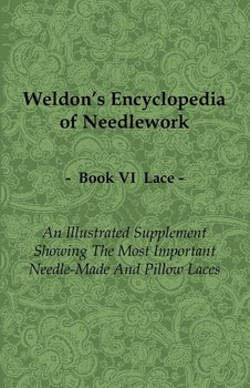 Weldon's Encyclopedia of Needlework - Lace - Book VI - An Illustrated Supplement Showing the Most Important Needle-Made and Pillow Laces-Anon